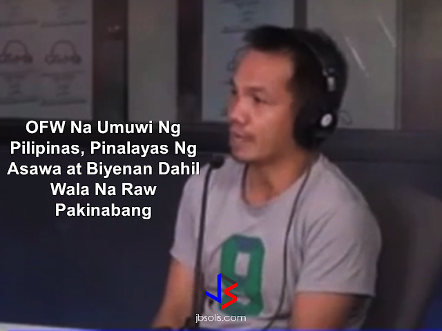 "An OFW who has been home just recently sought the help of Mr. Raffy Tulfo about his wife and mother-in-law who casted him out of his own house saying that he is useless for not having a job and not being able to give money.  Nonilo Naingue cries as he was narrating his story to Mr. Raffy Tulfo. He said he was working as ang OFW in Saudi Arabia and he was sending money to her wife regularly. But when he came home and become jobless, his wife and his mother-in-law considered him useless, even expelled him in his own house. He spent nights on the streets. The program contacted his wife Jonalyn on the phone and made her talk to Nonito. She said that Nonito could not give her any money especially when their child was sick and so she told him to leave the house. Nonito admitted it but he said he doesn't have any money to give anymore because when he came home from abroad, he already gave all of his savings to her wife amounting to P80,000. Mr. Tulfo asked Jonalyn as to the whereabouts of the said money but Jonalyn said that They used the money for the christening of their child and the only money left was P20,000.    Nonito could not apply to work overseas again because her wife destroyed all of his documents. Jonalyn said that on their first quarrel, she torn all of his papers into pieces and they are now all gone.  Mr. raffy Tulfo said that Nonito ha done nothing wrong and he did good by providing everything his family needs while abroad by sending remittance regularly, but it's too unfortunate that his wife has just thrown him like a worn and dirty rags now that he can no longer give them money.   Nonito also said that the last time he attempted to enter his own house, he was nearly stabbed by his wife with a knife.  Mr. Tulfo, with his program extended help to Nonito. from his own pocket, Mr. Tulfo gave him P1,500 and told  his staff to accompany him in getting his belongings to his house. He was also assisted to the Municipal Livelihood Training Center  to produce certificates and documents he needed to be able to work again.  Nonito Naingue expresses his deep gratitude to Mr. Raffy Tulfo and his program for the help he received. Now from being dubbed as ""useless"" by her own wife, he can now start over with his life."