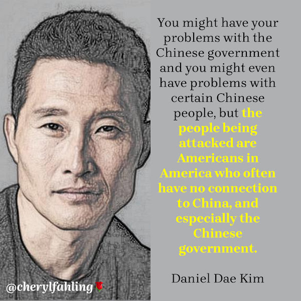 You might have your problems with the Chinese government and you might even have problems with certain Chinese people, but the people being attacked are Americans in America who often have no connection to China, and especially the Chinese government. — Actor and producer Daniel Dae Kim