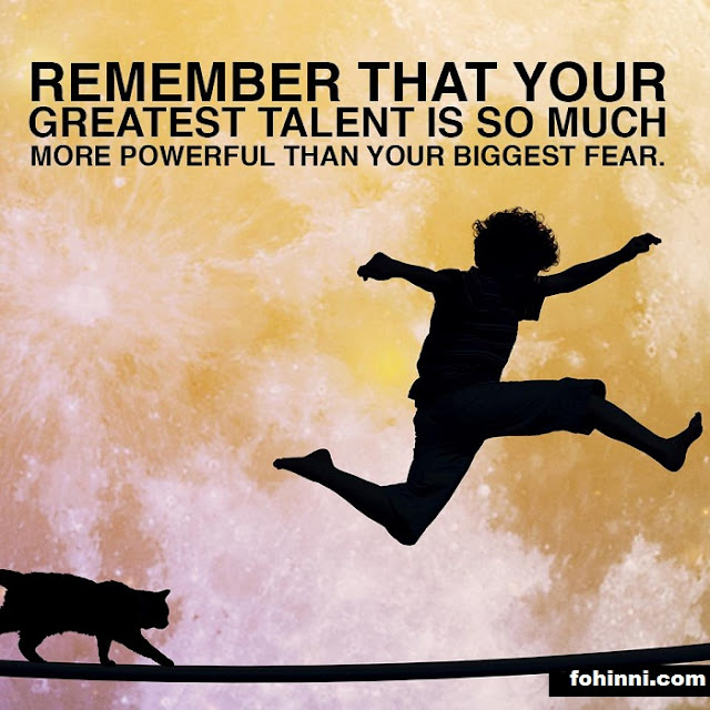 REMEMBER THAT YOUR GREATEST TALENT IS SO MUCH MORE POWERFUL THAN YOUR BIGGEST FEAR.