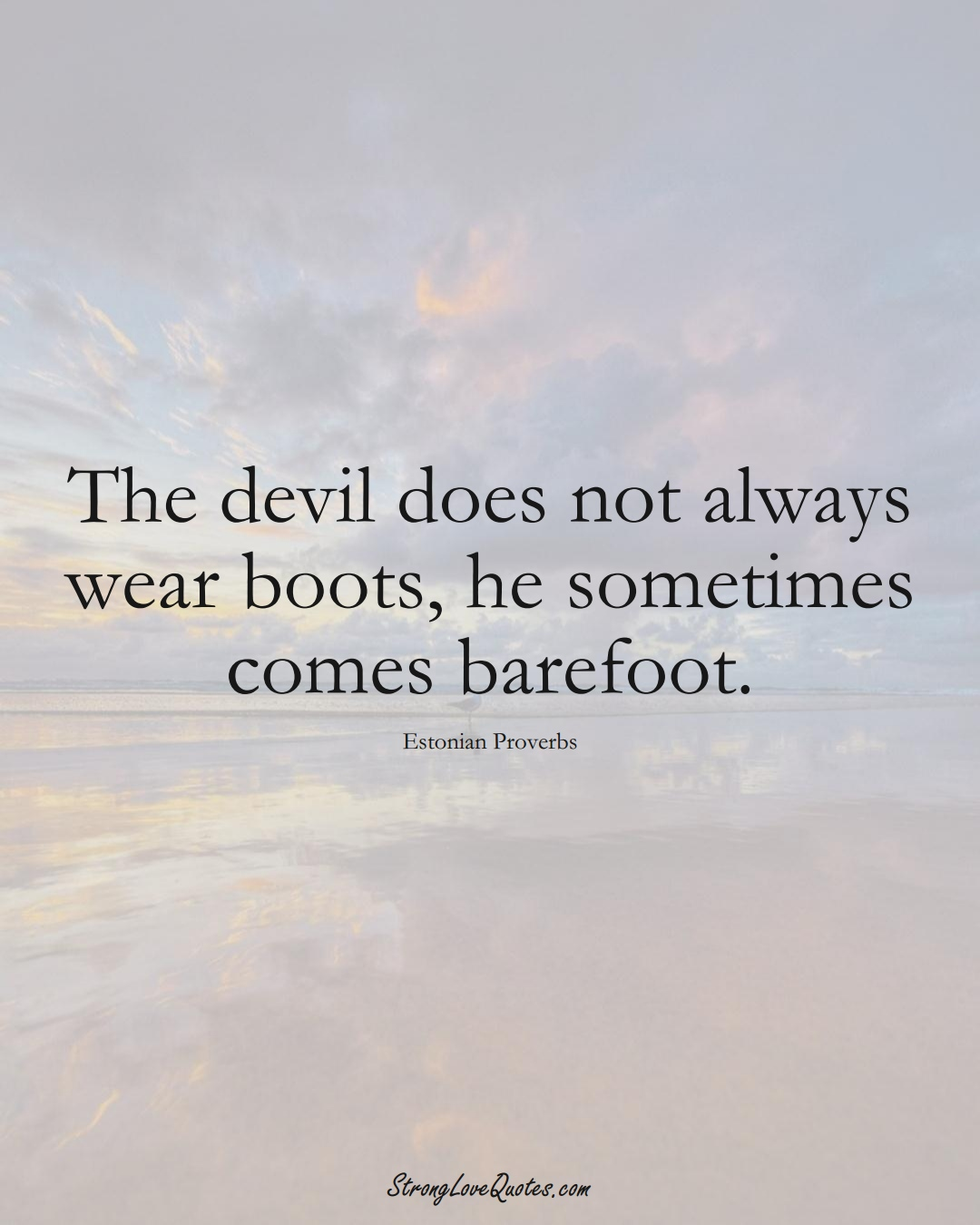 The devil does not always wear boots, he sometimes comes barefoot. (Estonian Sayings);  #EuropeanSayings