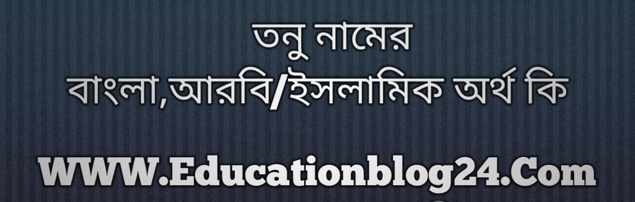 Tonu name meaning in Bengali, তনু নামের অর্থ কি, তনু নামের বাংলা অর্থ কি, তনু নামের ইসলামিক অর্থ কি, তনু কি ইসলামিক /আরবি নাম