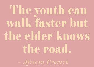 The youth can walk faster but the elder knows the road. African Proverb