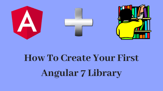 How-To-Create-Your-First-Angular-7-Library