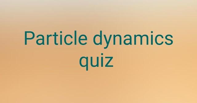 Particle Dynamics Quiz
