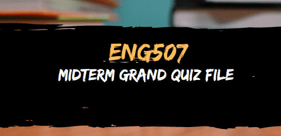ENG507 GRAND QUIZ FILE FOR MIDTERM