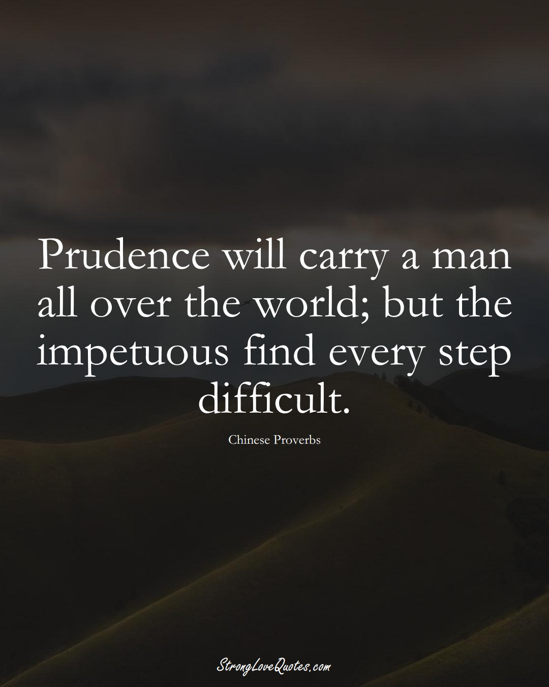 Prudence will carry a man all over the world; but the impetuous find every step difficult. (Chinese Sayings);  #AsianSayings