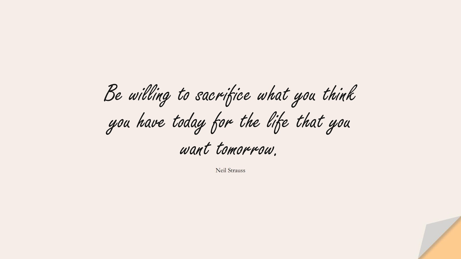 Be willing to sacrifice what you think you have today for the life that you want tomorrow. (Neil Strauss);  #LifeQuotes