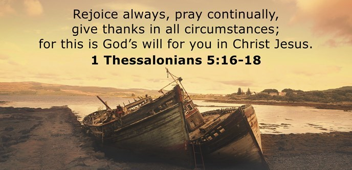 Be joyful always; pray continually; give thanks in all circumstances, for this is God's will for you in Christ Jesus.