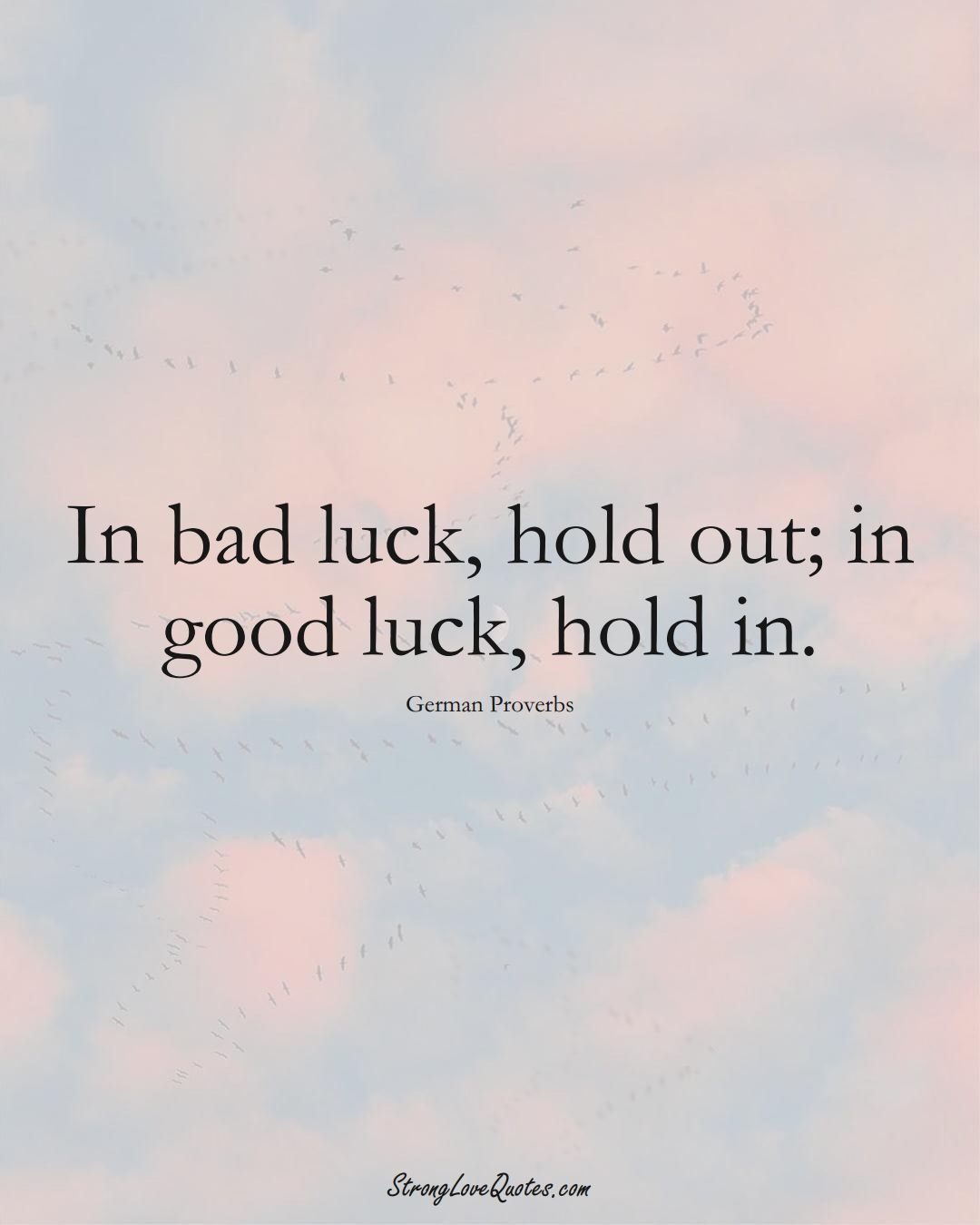 In bad luck, hold out; in good luck, hold in. (German Sayings);  #EuropeanSayings