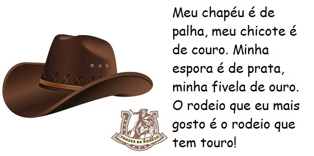 Meu chapéu é de palha, meu chicote é de couro. Minha espora é de prata, minha fivela de ouro. O rodeio que eu mais gosto é o rodeio que tem touro!