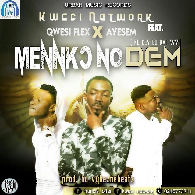 Kwesi Network__Menko No Dem(Feat. Ayesem & Quesi Flex )(Produced By VybezneBeatz)