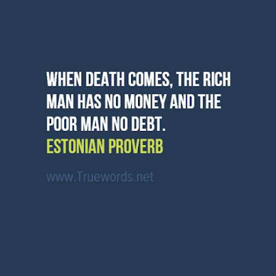 When death comes, the rich man has no money and the poor man no debt