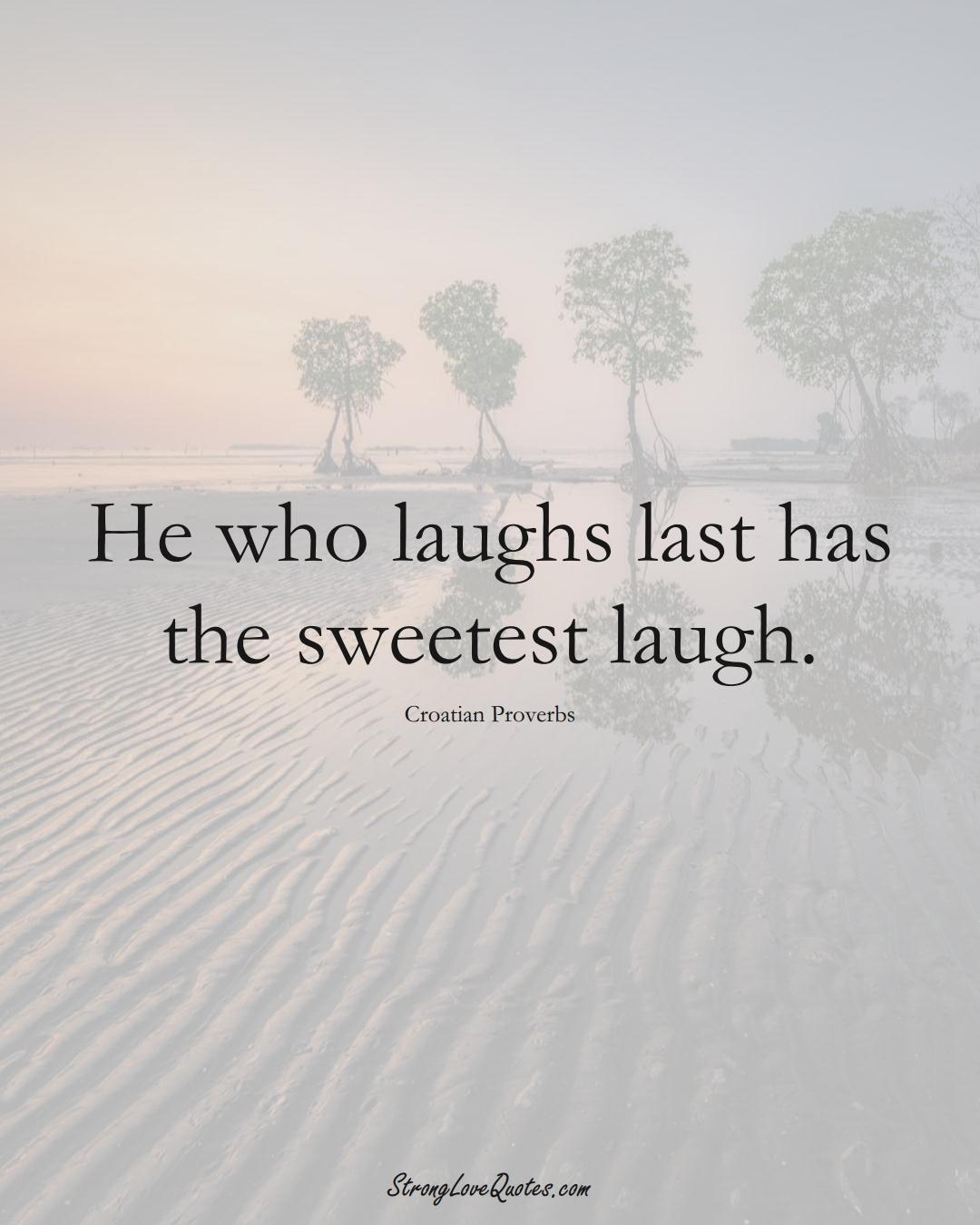 He who laughs last has the sweetest laugh. (Croatian Sayings);  #EuropeanSayings