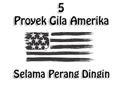5 Proyek Gila Amerika Selama Perang Dingin