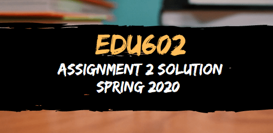 EDU602 Assignment 3 Solution Spring 2020