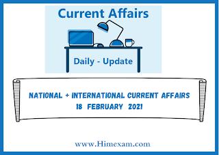 National + International Current Affairs 18  february  2021