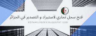 كيفية فتح سجل تجاري لاستيراد و التصدير في الجزائر