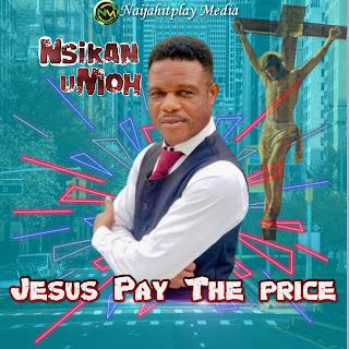 Nsikan Umoh – Jesus Pay The Price
