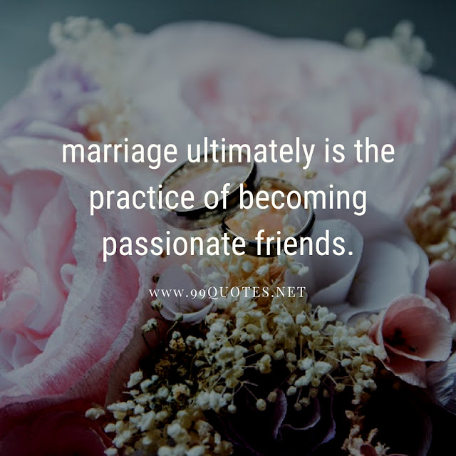 marriage ultimately is the practice of becoming passionate friends.