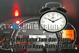 Cara Mengatur Jam dan Alarm Pada Toyota Agya-Daihatsu Ayla