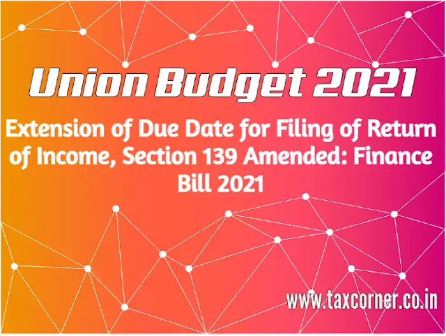 extension-of-due-date-for-filing-of-return-of-income,-section-139-amended:-finance-bill-2021