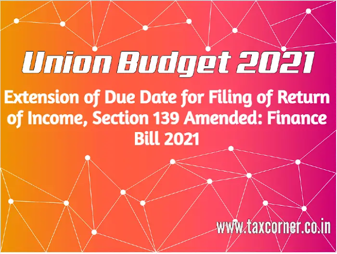 Extension of Due Date for Filing of Return of Income, Section 139 Amended: Finance Bill 2021