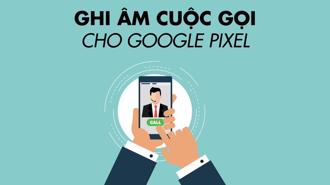 Ứng dụng ghi âm cuộc gọi cho Google Pixel và máy Android gốc