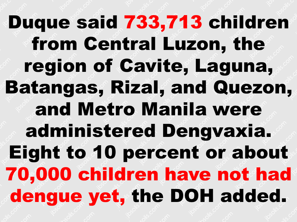 Duque said 733,713 children from Central Luzon, the region of Cavite, Laguna, Batangas, Rizal, and Quezon, and Metro Manila were administered Dengvaxia. Eight to 10 percent or about 70,000 children have not had dengue yet, the DOH added.