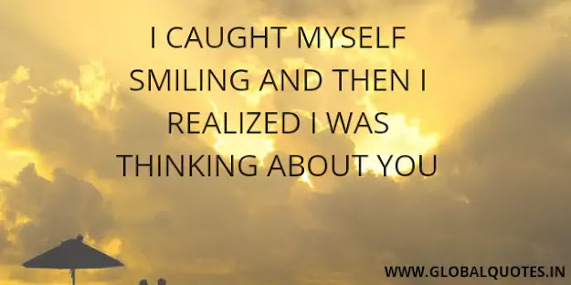 I caught myself smiling and then I realized I was thinking about you.