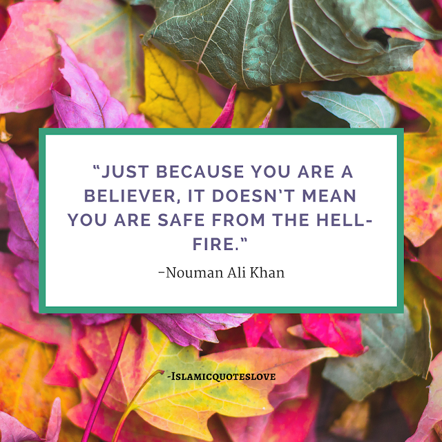 """""""Just because you are a believer, It doesn't mean You are safe from the Hell- Fire."""" -Nouman Ali Khan"""