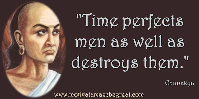 "32 Chanakya Inspirational Quotes On Life:  ""Time perfects men as well as destroys them."" - Chanakya quote about time, living in the moment and success."