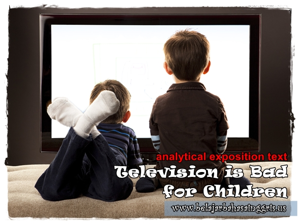 "Contoh Analytical Exposition Text tentang ""TV is Bad for Children"" 