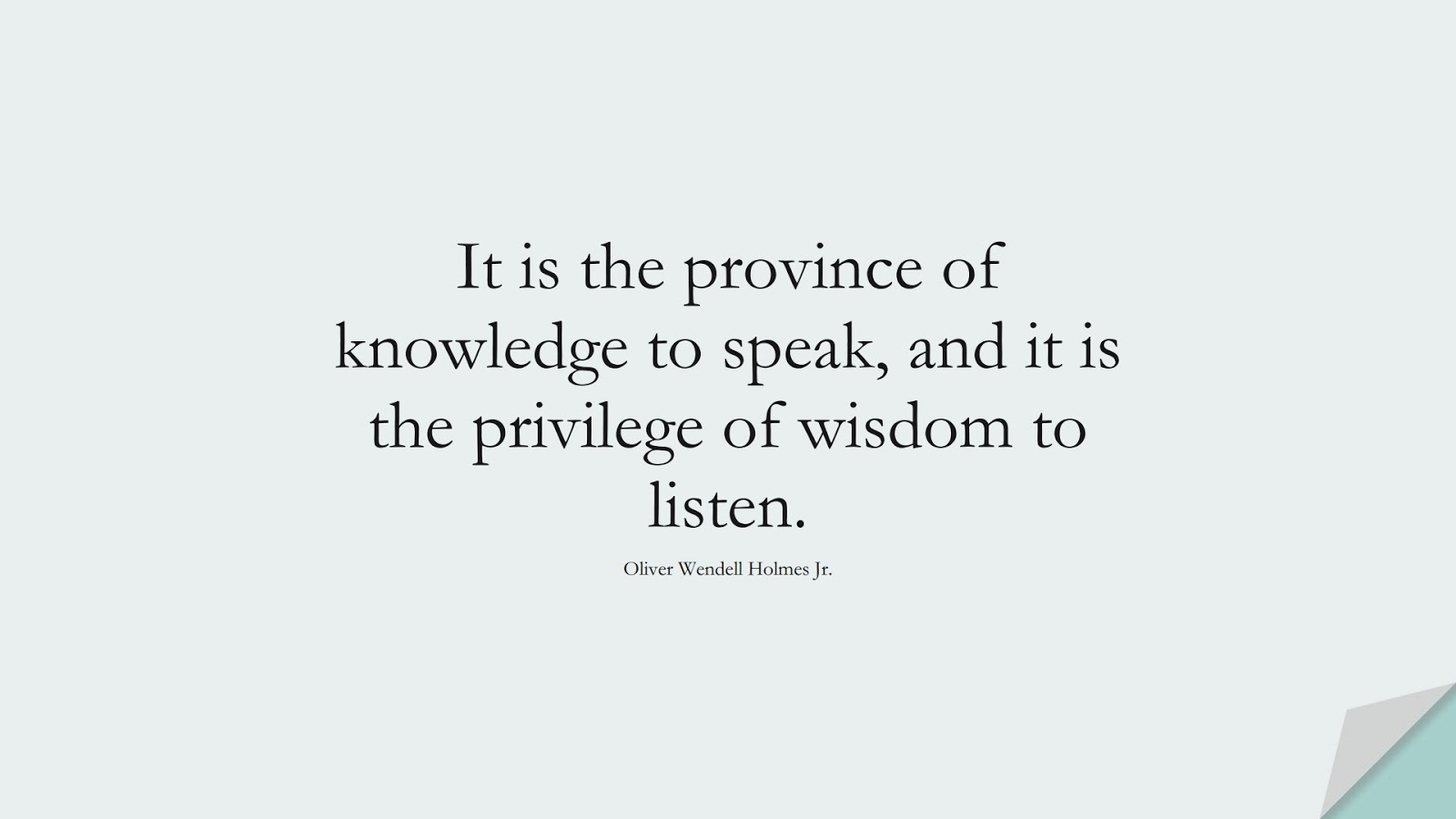 It is the province of knowledge to speak, and it is the privilege of wisdom to listen. (Oliver Wendell Holmes Jr.);  #WordsofWisdom