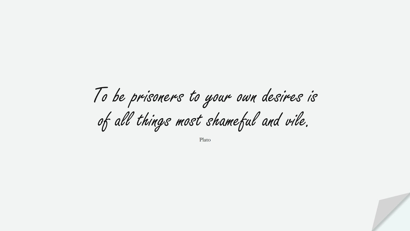 To be prisoners to your own desires is of all things most shameful and vile. (Plato);  #AnxietyQuotes