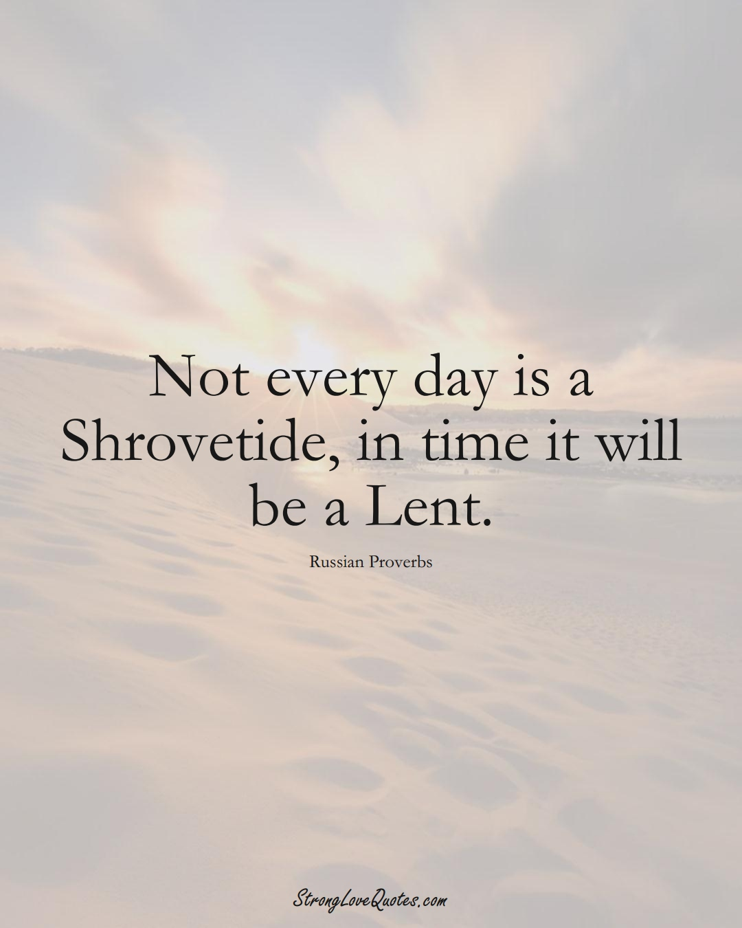 Not every day is a Shrovetide, in time it will be a Lent. (Russian Sayings);  #AsianSayings