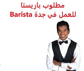 وظائف السعودية مطلوب باريستا للعمل في جدة Barista