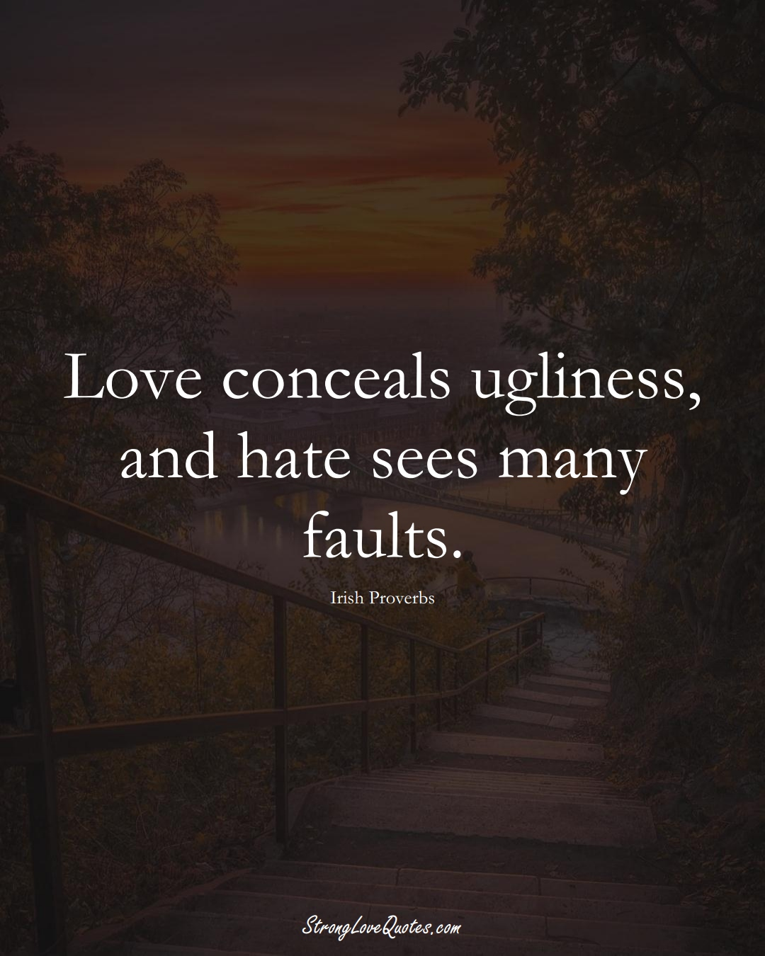Love conceals ugliness, and hate sees many faults. (Irish Sayings);  #EuropeanSayings