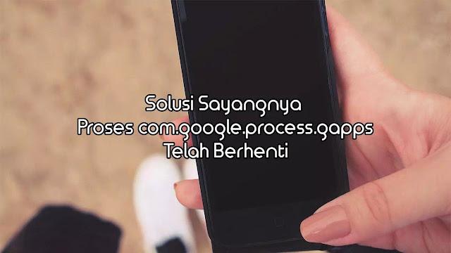Cara Mengatasi Sayangnya Proses com.google.process.gapps Telah Berhenti