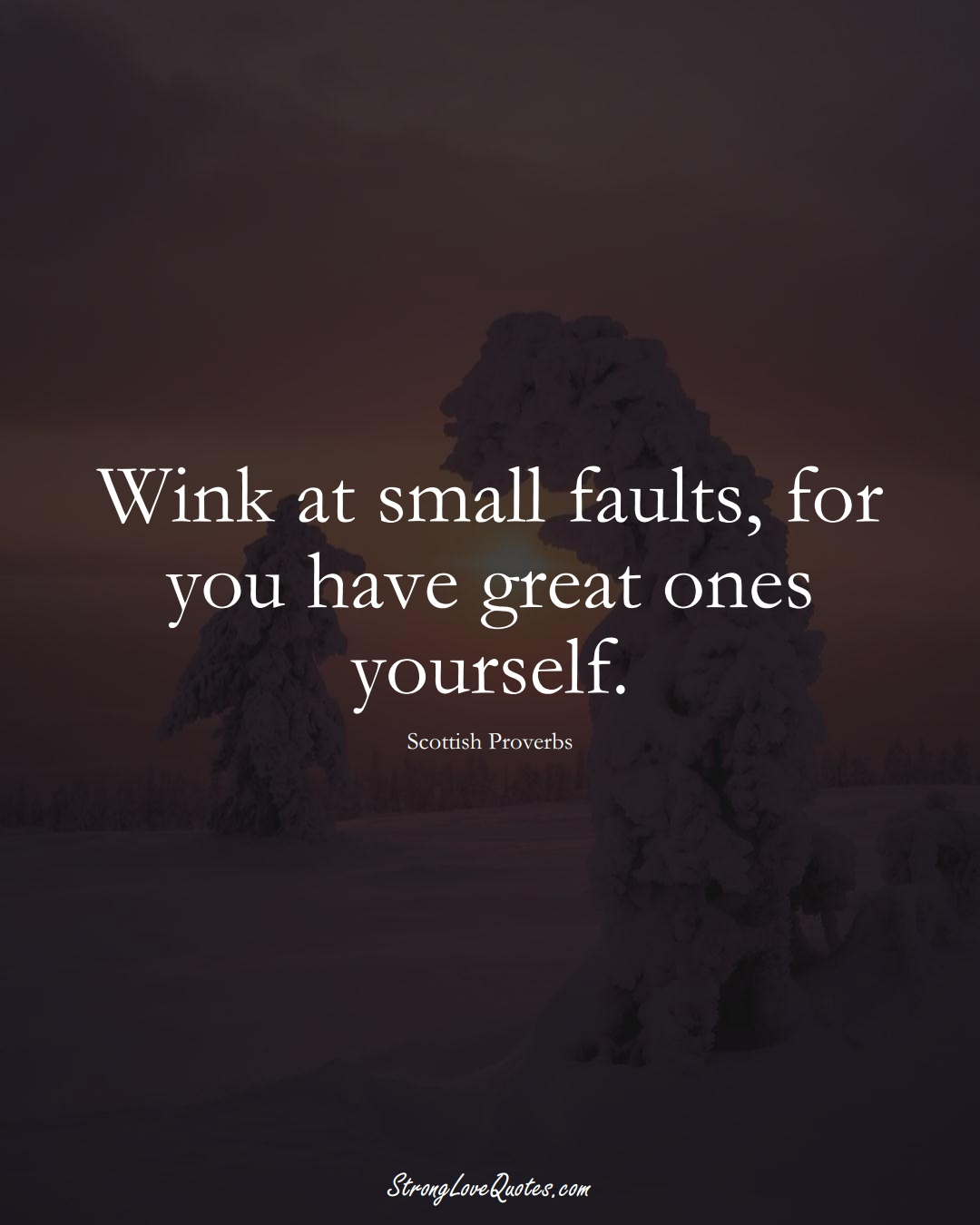 Wink at small faults, for you have great ones yourself. (Scottish Sayings);  #EuropeanSayings