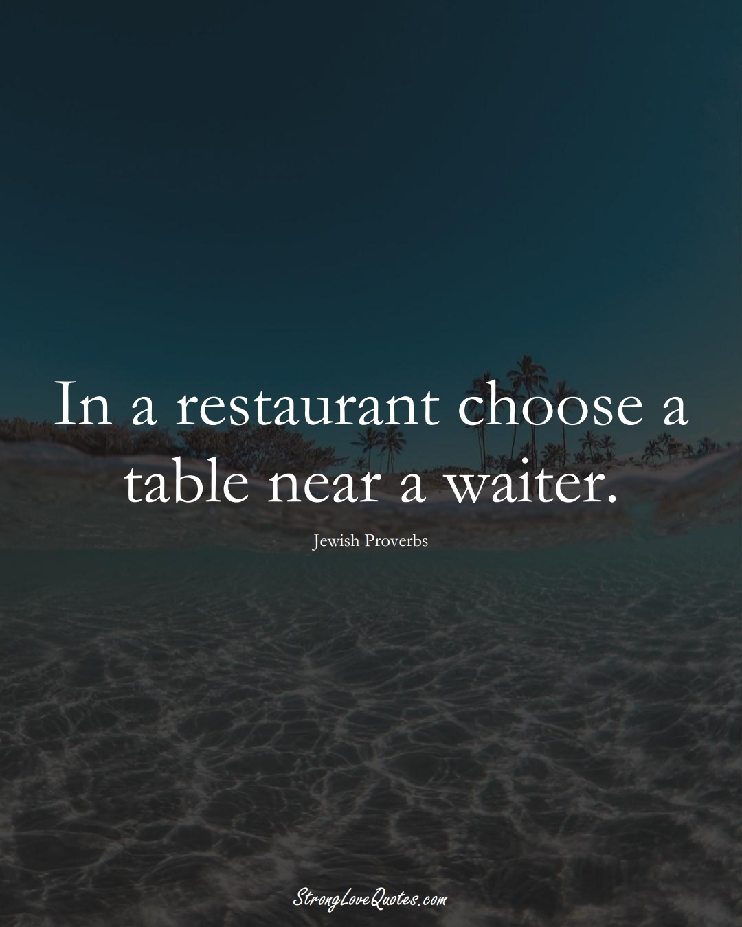 In a restaurant choose a table near a waiter. (Jewish Sayings);  #aVarietyofCulturesSayings