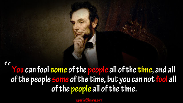 """""""You can fool some of the people all of the time, and all of the people some of the time, but you can not fool all of the people all of the time."""""""