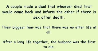 """SEX AFTER DEATH A couple made a deal that whoever died first would come back and inform the other if there is sex after death. Their biggest fear was that there was no afterlife at all.  After a long life together, the husband was the first to die. True to his word, he made the first contact:  """"Marion...Marion...""""  """"Is that you, Bob?""""  """"Yes, I've come back like we agreed.""""  """"That's wonderful! What's it like?""""  """"Well, I get up in the morning, I have sex. I have breakfast and then it's off to the golf course. I have sex again, bathe in the warm sun and then have sex a couple of more times.  Then I have lunch (you'd be proud - lots of greens). Another romp around the golf course, then pretty much have sex the rest of the afternoon. After supper, it's back to golf course again.  Then it's more sex until late at night. I catch some much needed sleep and then the next day it starts all over again""""  """"Oh, Bob are you in Heaven?""""  """"No...I'm a rabbit in Arizona!"""""""