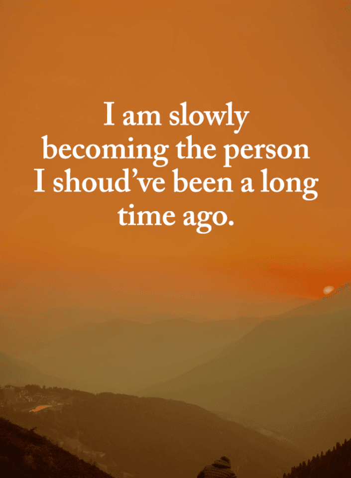 I am slowly becoming the person I should\'ve been a long time ...