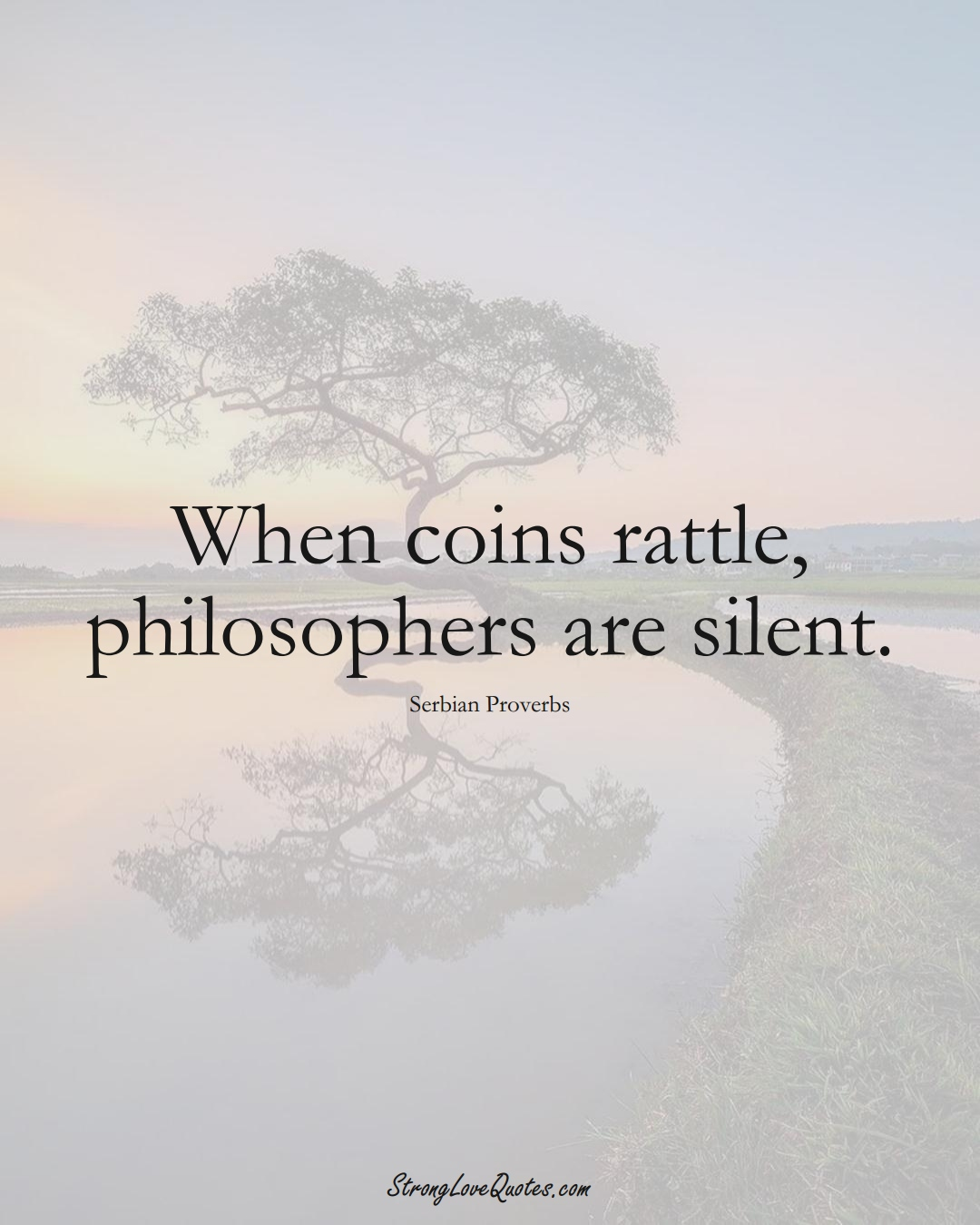 When coins rattle, philosophers are silent. (Serbian Sayings);  #EuropeanSayings
