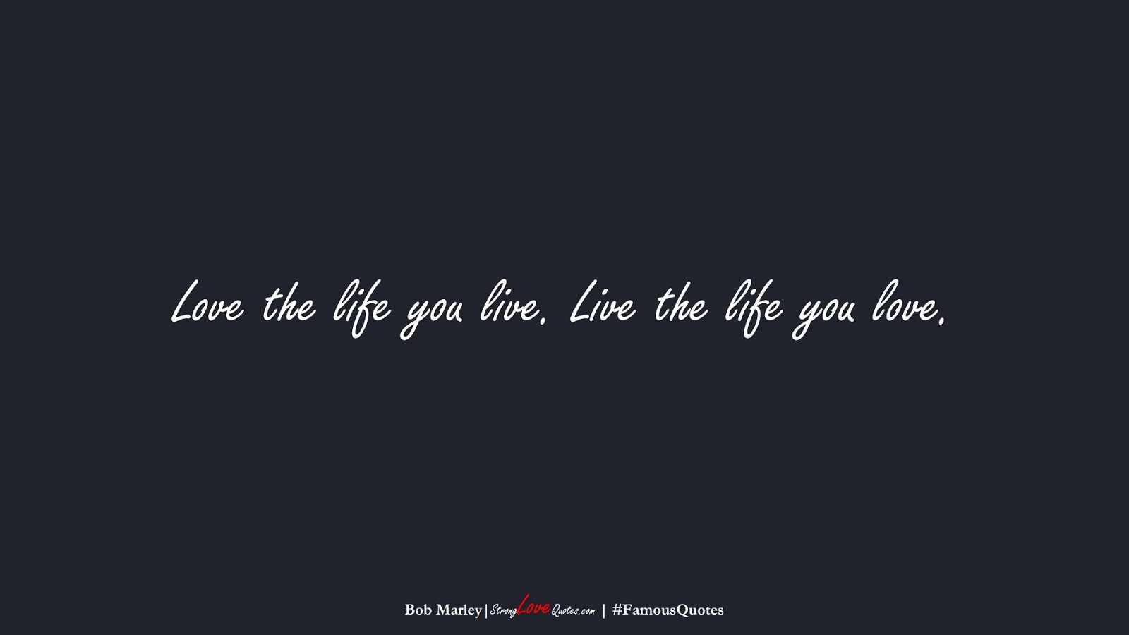 Love the life you live. Live the life you love. (Bob Marley);  #FamousQuotes