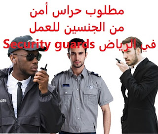 Security guards are required to work in Riyadh  To work in Riyadh  Academic qualification: not required  Salary: 3000 to 4000 riyals