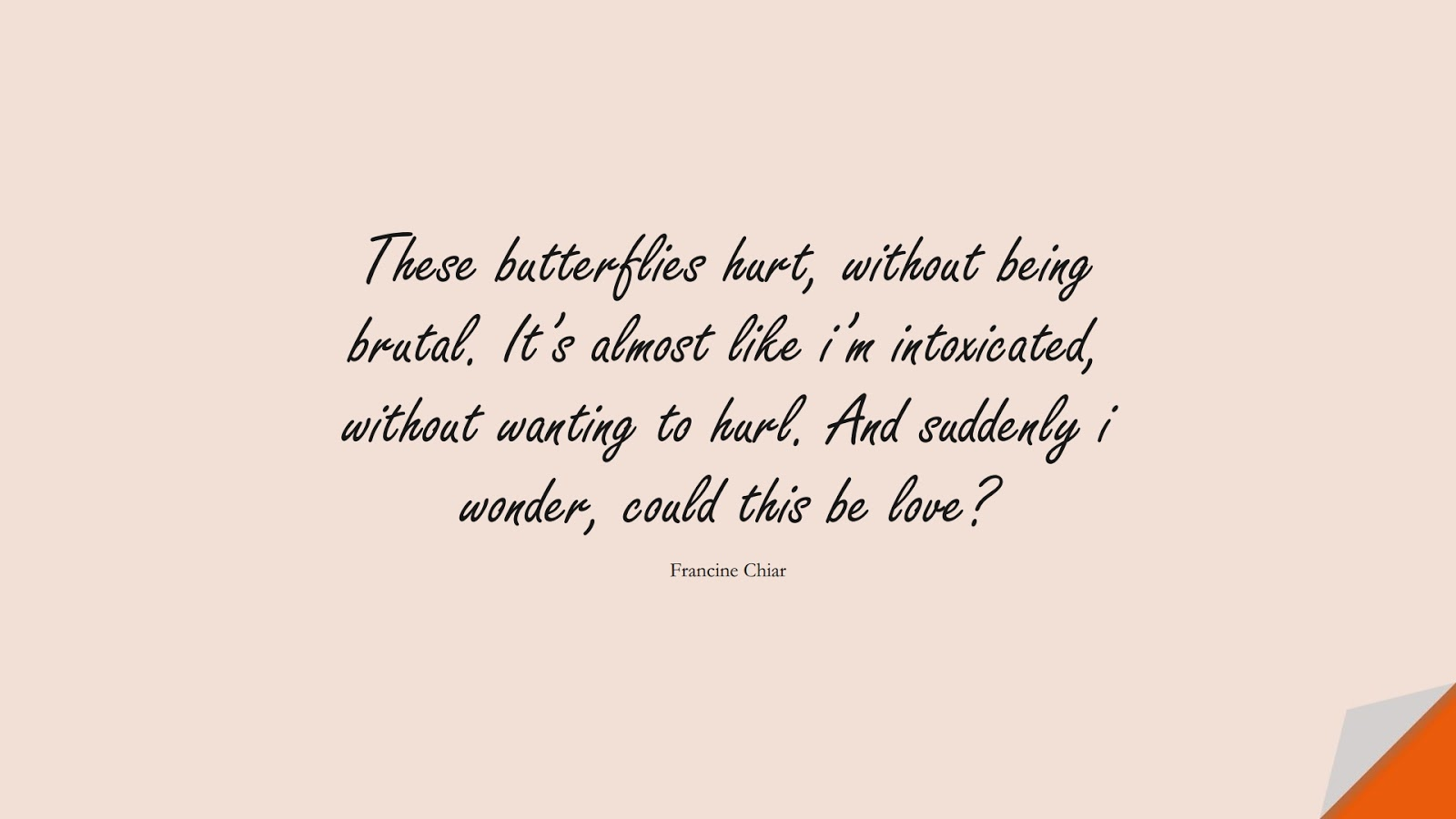 These butterflies hurt, without being brutal. It's almost like i'm intoxicated, without wanting to hurl. And suddenly i wonder, could this be love? (Francine Chiar);  #LoveQuotes