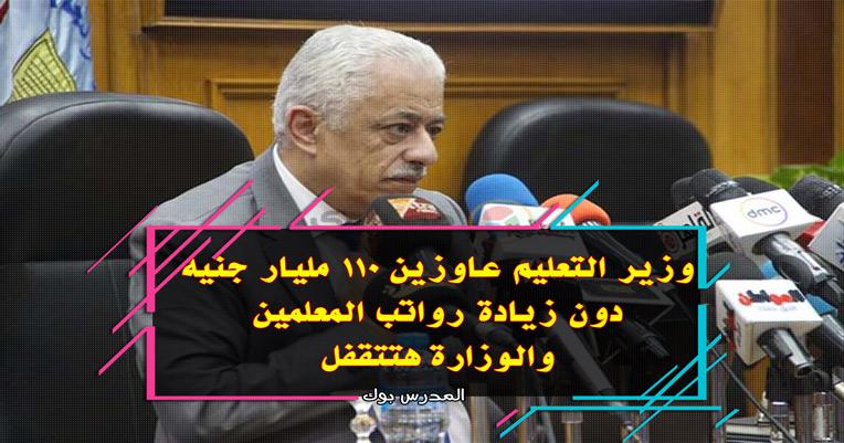 وزير التعليم عاوزين 110 مليار جنيه دون زيادة رواتب المعلمين  والوزارة هتتقفل