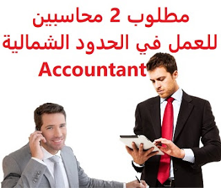2 accountants are required to work in the northern borders  To work for a restaurant complex in the northern border - Arar  Education: Accountant  Experience: At least three years of work in the field of restaurants Transfer of sponsorship after one month of testing He must not be more than 35 years old  Salary: to be determined after the interview