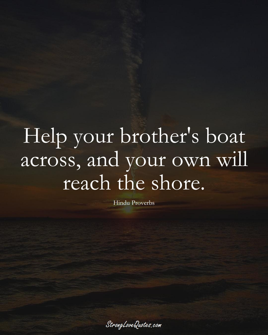 Help your brother's boat across, and your own will reach the shore. (Hindu Sayings);  #aVarietyofCulturesSayings